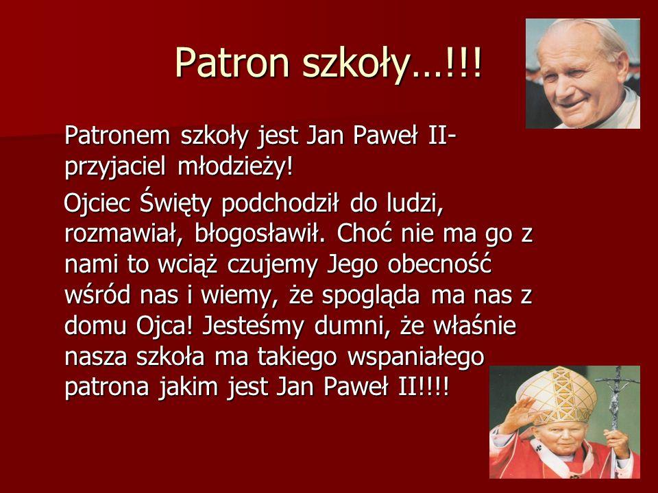 Patron szkoły…!!! Patronem szkoły jest Jan Paweł II- przyjaciel młodzieży!