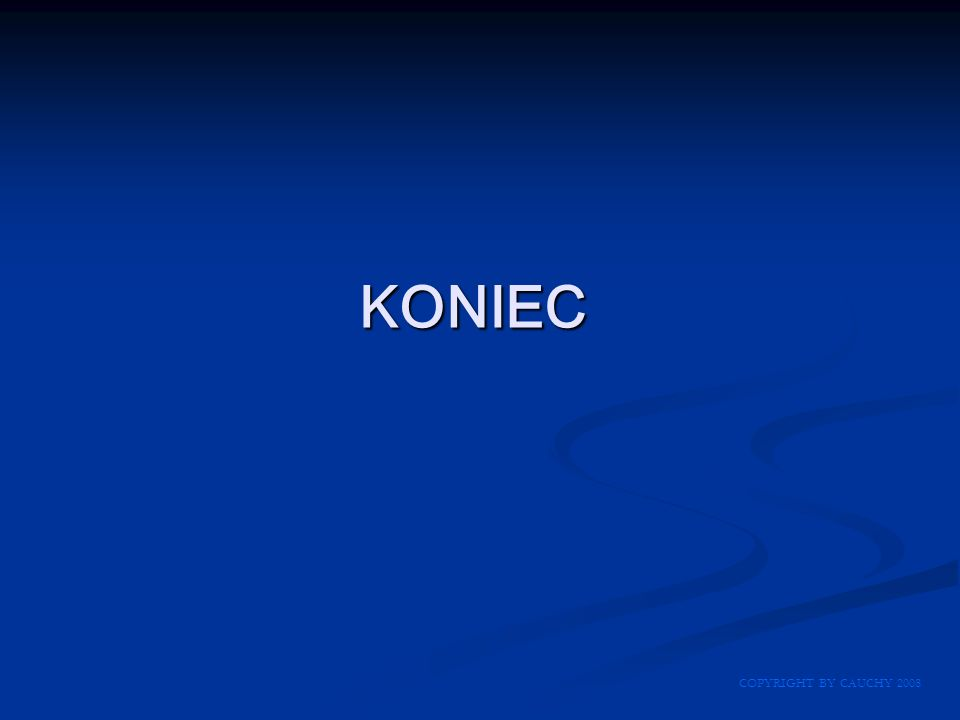 KONIEC COPYRIGHT BY CAUCHY 2008