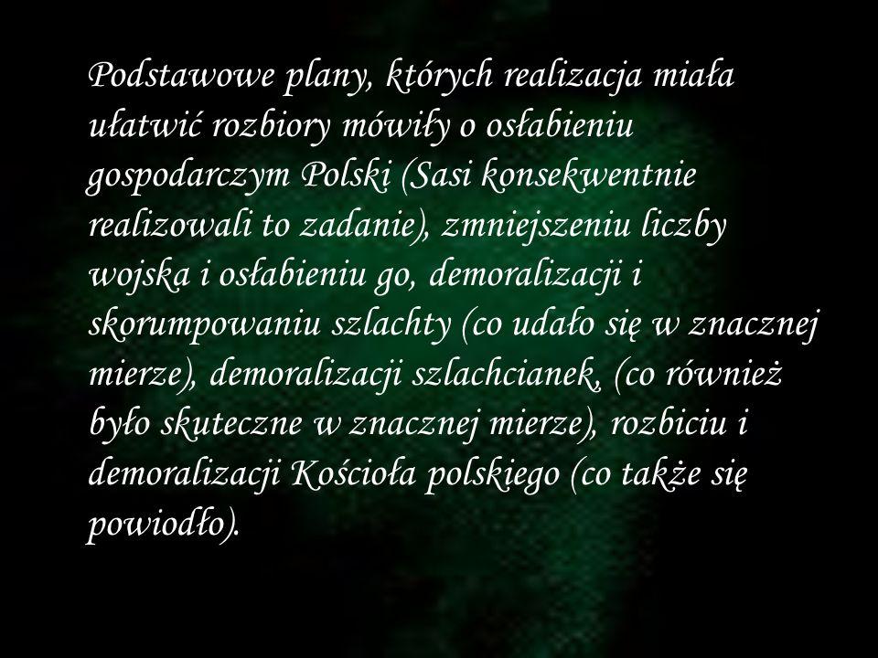 Podstawowe plany, których realizacja miała ułatwić rozbiory mówiły o osłabieniu gospodarczym Polski (Sasi konsekwentnie realizowali to zadanie), zmniejszeniu liczby wojska i osłabieniu go, demoralizacji i skorumpowaniu szlachty (co udało się w znacznej mierze), demoralizacji szlachcianek, (co również było skuteczne w znacznej mierze), rozbiciu i demoralizacji Kościoła polskiego (co także się powiodło).