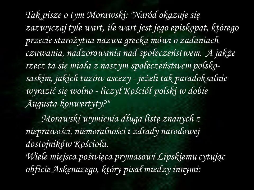 Tak pisze o tym Morawski: Naród okazuje się zazwyczaj tyle wart, ile wart jest jego episkopat, którego przecie starożytna nazwa grecka mówi o zadaniach czuwania, nadzorowania nad społeczeństwem. A jakże rzecz ta się miała z naszym społeczeństwem polsko-saskim, jakich tuzów ascezy - jeżeli tak paradoksalnie wyrazić się wolno - liczył Kościół polski w dobie Augusta konwertyty