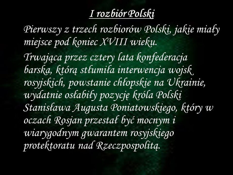 I rozbiór Polski Pierwszy z trzech rozbiorów Polski, jakie miały miejsce pod koniec XVIII wieku.