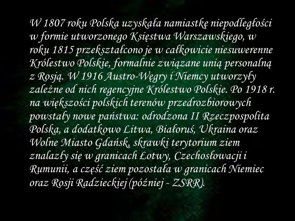 W 1807 roku Polska uzyskała namiastkę niepodległości w formie utworzonego Księstwa Warszawskiego, w roku 1815 przekształcono je w całkowicie niesuwerenne Królestwo Polskie, formalnie związane unią personalną z Rosją.