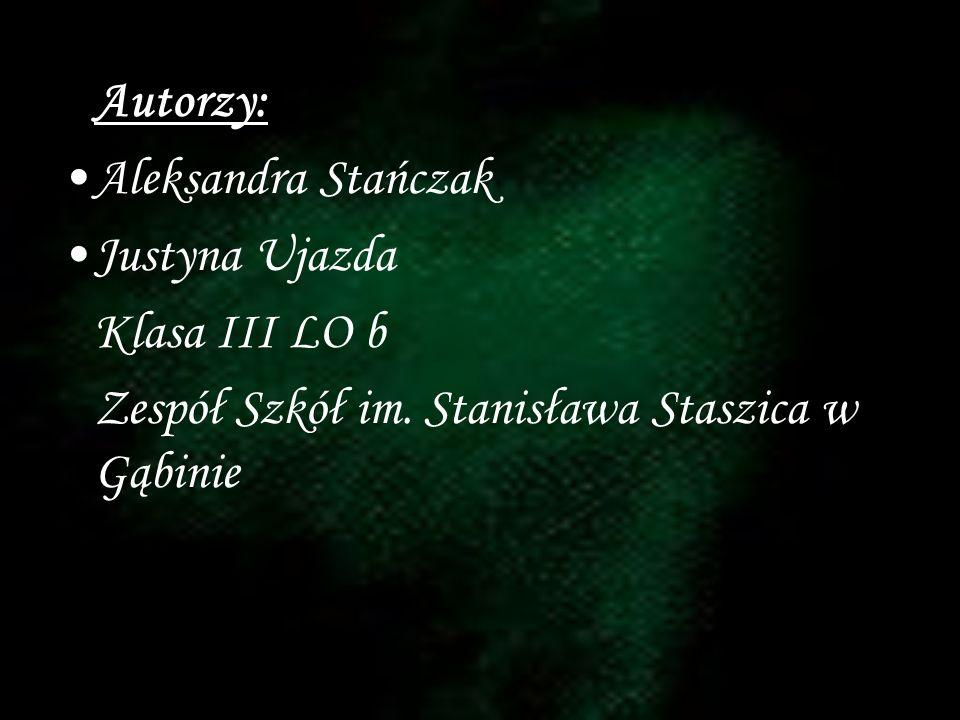 Autorzy: Aleksandra Stańczak. Justyna Ujazda. Klasa III LO b.