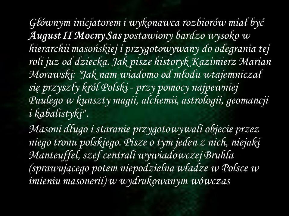 Głównym inicjatorem i wykonawca rozbiorów miał być August II Mocny Sas postawiony bardzo wysoko w hierarchii masońskiej i przygotowywany do odegrania tej roli juz od dziecka. Jak pisze historyk Kazimierz Marian Morawski: Jak nam wiadomo od młodu wtajemniczał się przyszły król Polski - przy pomocy najpewniej Paulego w kunszty magii, alchemii, astrologii, geomancji i kabalistyki .