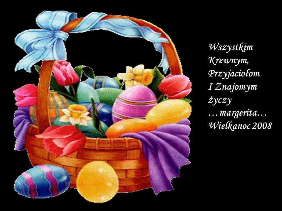 Wszystkim Krewnym, Przyjaciołom I Znajomym życzy …margerita… Wielkanoc 2008