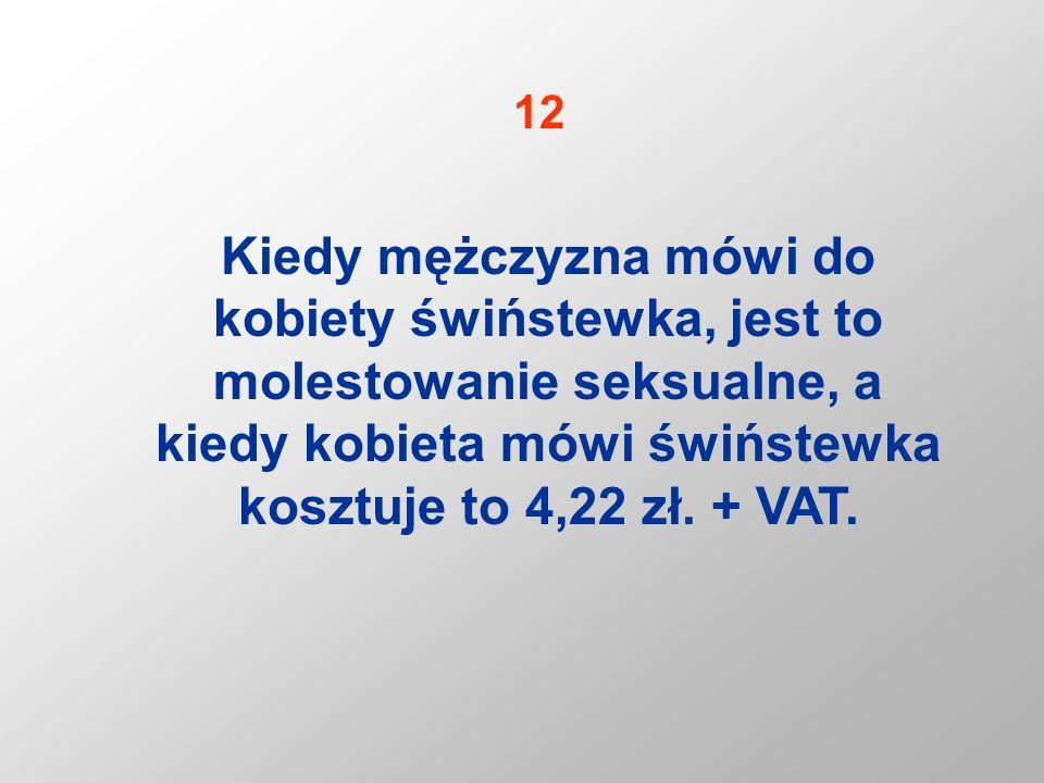 12 Kiedy mężczyzna mówi do kobiety świństewka, jest to molestowanie seksualne, a kiedy kobieta mówi świństewka kosztuje to 4,22 zł.