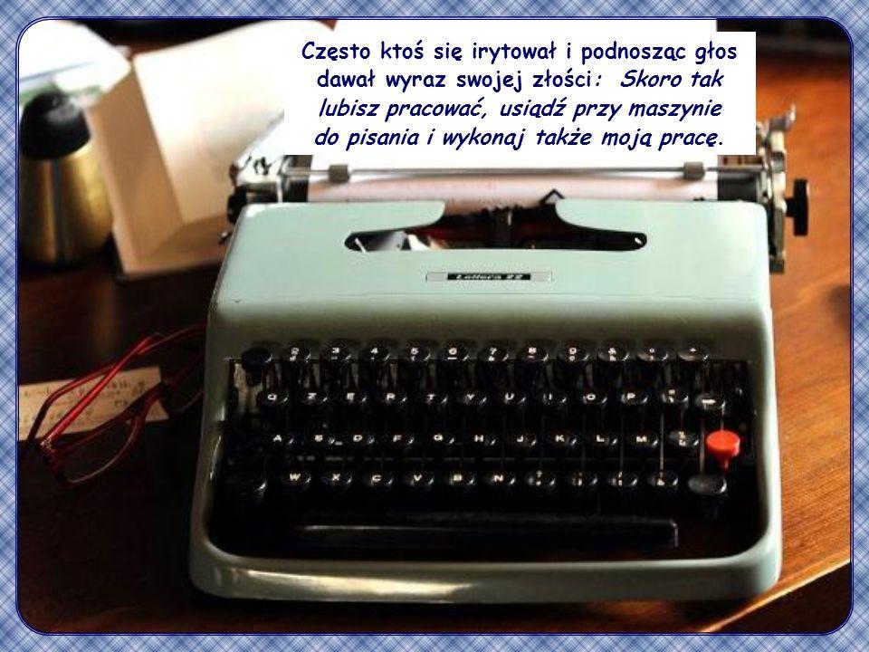Często ktoś się irytował i podnosząc głos dawał wyraz swojej złości: Skoro tak lubisz pracować, usiądź przy maszynie do pisania i wykonaj także moją pracę.