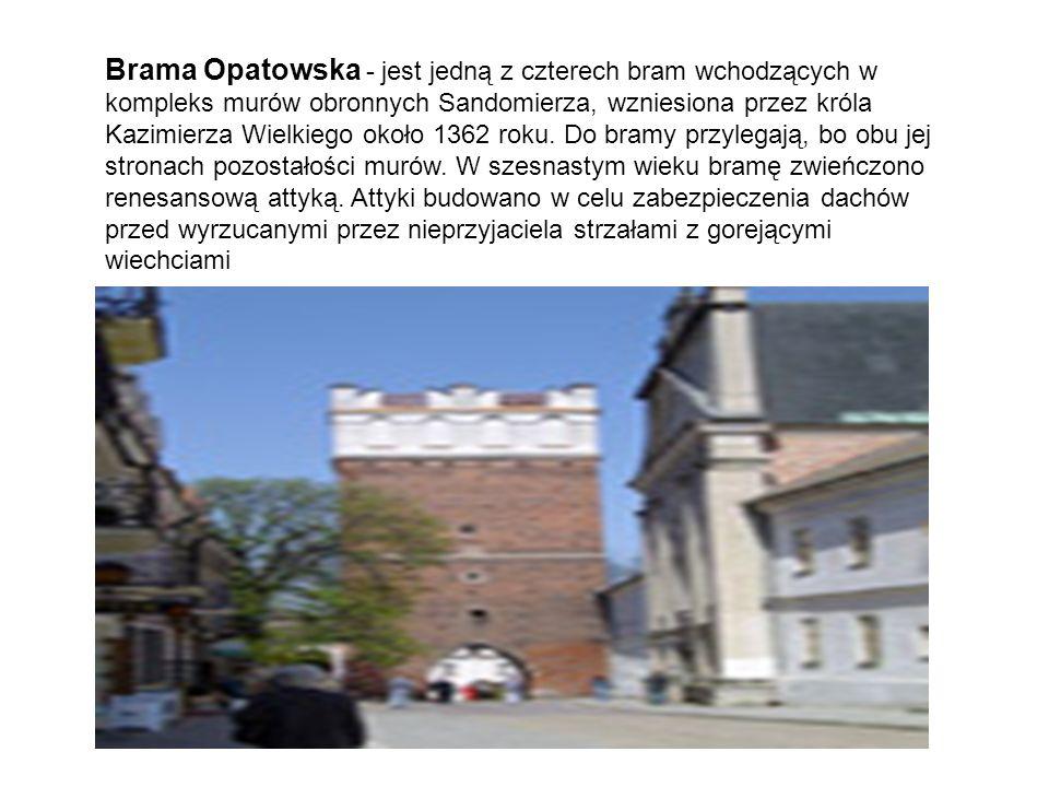 Brama Opatowska - jest jedną z czterech bram wchodzących w kompleks murów obronnych Sandomierza, wzniesiona przez króla Kazimierza Wielkiego około 1362 roku.