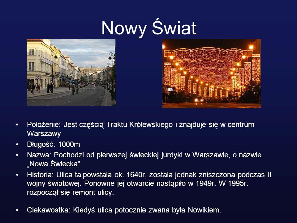Nowy Świat Położenie: Jest częścią Traktu Królewskiego i znajduje się w centrum Warszawy. Długość: 1000m.