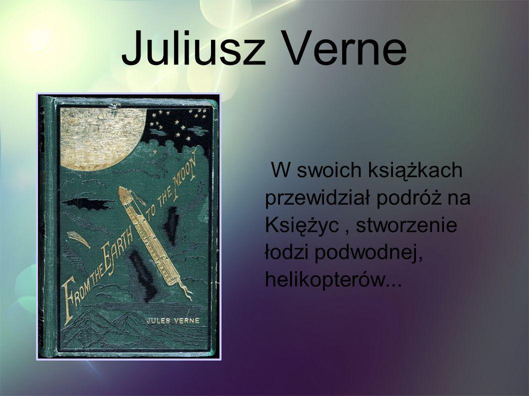 Juliusz Verne W swoich książkach przewidział podróż na Księżyc , stworzenie łodzi podwodnej, helikopterów...