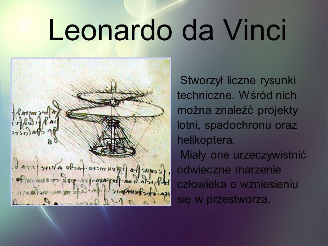 Leonardo da Vinci Stworzył liczne rysunki techniczne. Wśród nich można znaleźć projekty lotni, spadochronu oraz helikoptera.