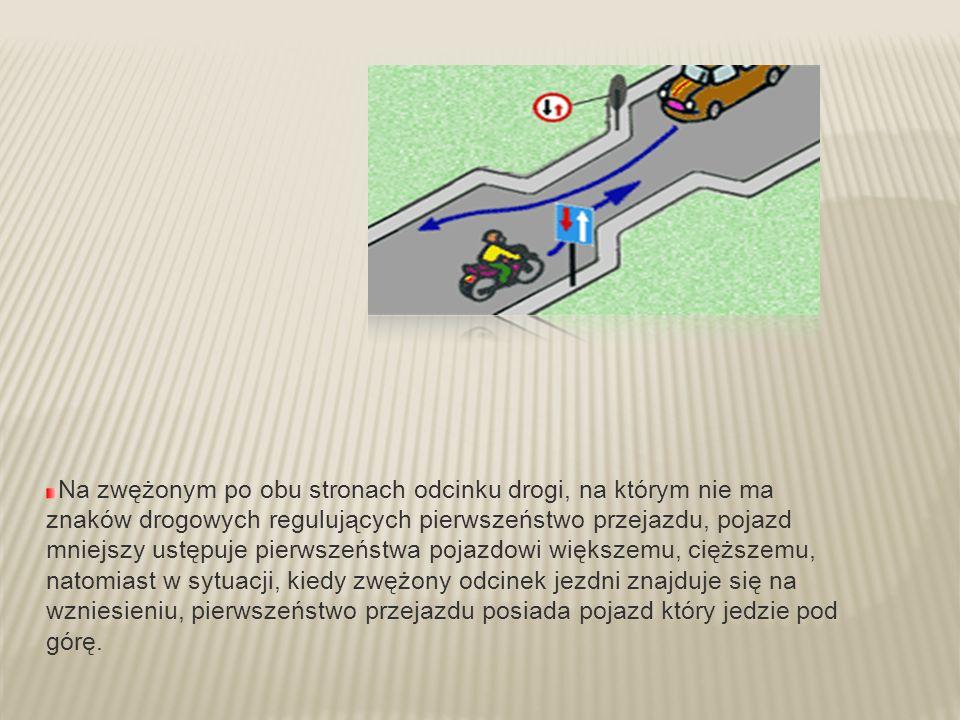 Na zwężonym po obu stronach odcinku drogi, na którym nie ma znaków drogowych regulujących pierwszeństwo przejazdu, pojazd mniejszy ustępuje pierwszeństwa pojazdowi większemu, cięższemu, natomiast w sytuacji, kiedy zwężony odcinek jezdni znajduje się na wzniesieniu, pierwszeństwo przejazdu posiada pojazd który jedzie pod górę.