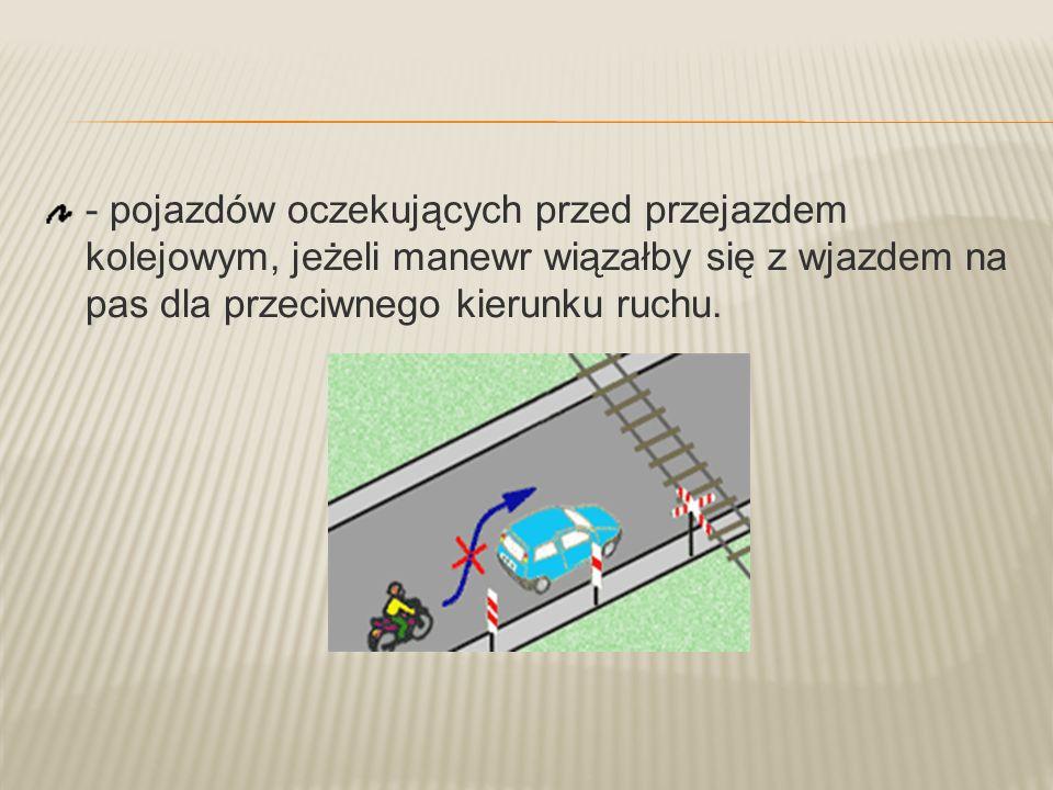 - pojazdów oczekujących przed przejazdem kolejowym, jeżeli manewr wiązałby się z wjazdem na pas dla przeciwnego kierunku ruchu.