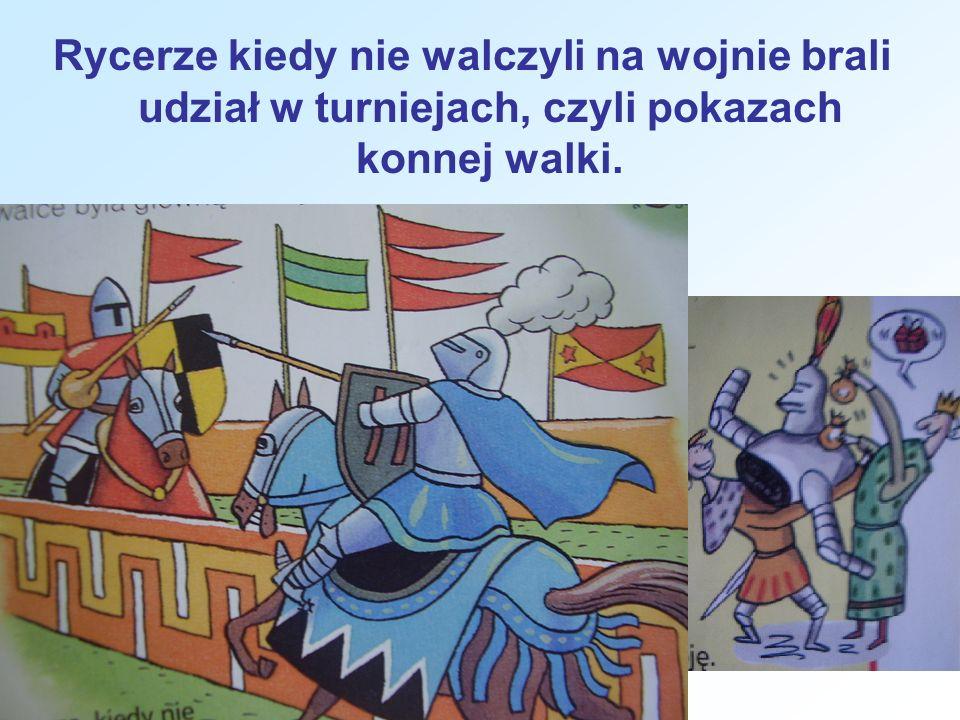Rycerze kiedy nie walczyli na wojnie brali udział w turniejach, czyli pokazach konnej walki.