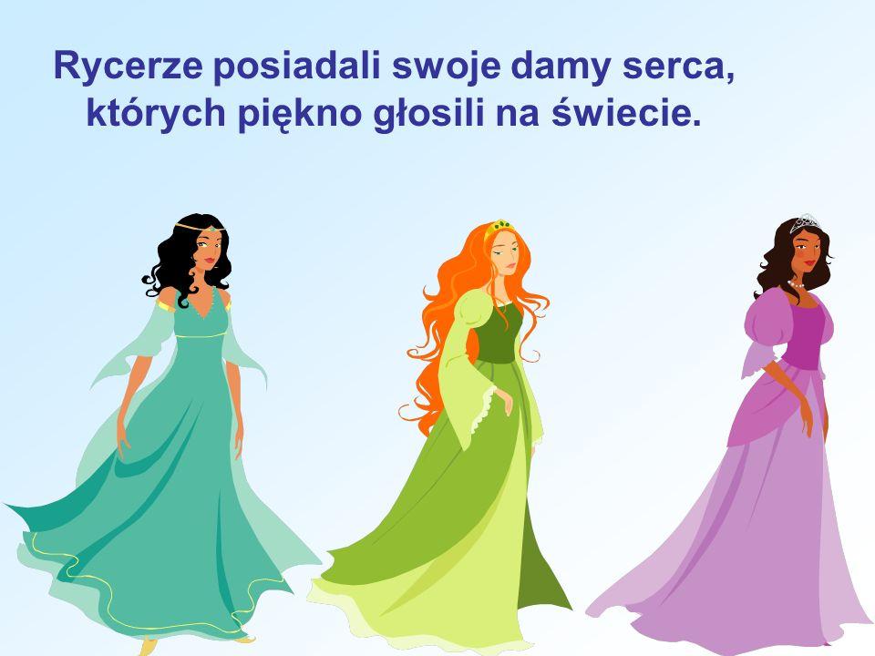 Rycerze posiadali swoje damy serca, których piękno głosili na świecie.