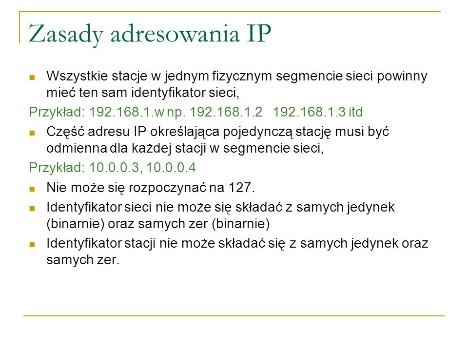 Zasady adresowania IP Wszystkie stacje w jednym fizycznym segmencie sieci powinny mieć ten sam identyfikator sieci,
