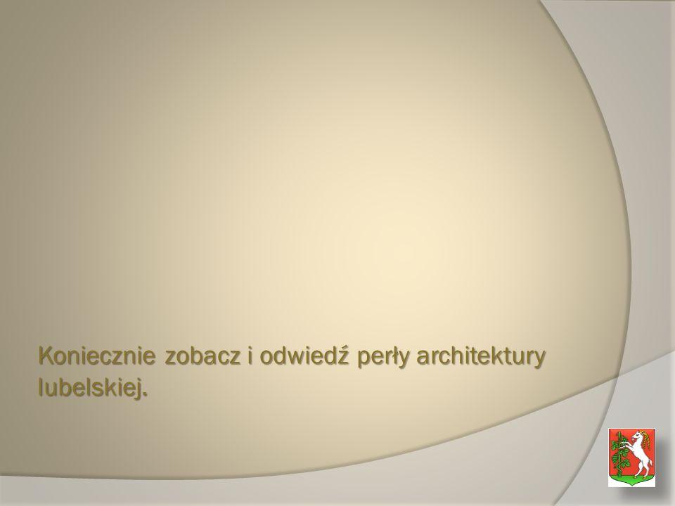 Koniecznie zobacz i odwiedź perły architektury lubelskiej.