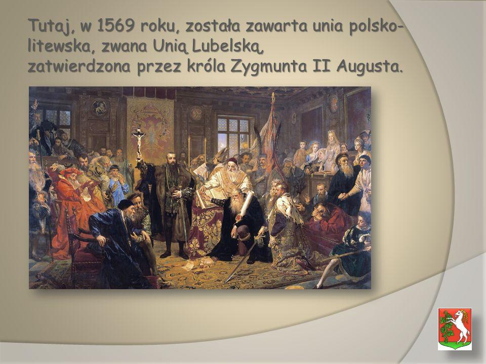 Tutaj, w 1569 roku, została zawarta unia polsko-litewska, zwana Unią Lubelską, zatwierdzona przez króla Zygmunta II Augusta.