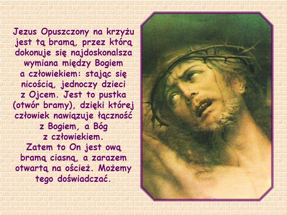Jezus Opuszczony na krzyżu jest tą bramą, przez którą dokonuje się najdoskonalsza wymiana między Bogiem a człowiekiem: stając się nicością, jednoczy dzieci z Ojcem. Jest to pustka (otwór bramy), dzięki której człowiek nawiązuje łączność z Bogiem, a Bóg z człowiekiem.