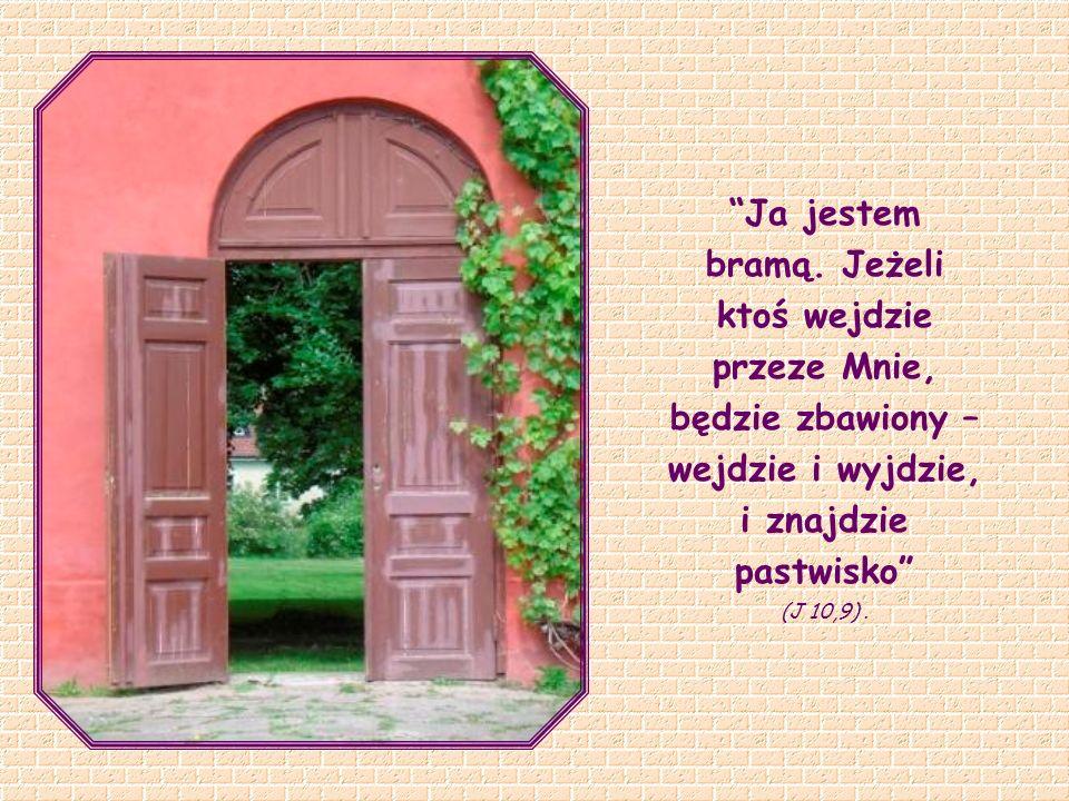Ja jestem bramą. Jeżeli ktoś wejdzie przeze Mnie, będzie zbawiony – wejdzie i wyjdzie, i znajdzie pastwisko