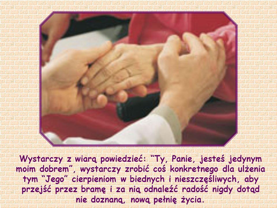 Wystarczy z wiarą powiedzieć: Ty, Panie, jesteś jedynym moim dobrem , wystarczy zrobić coś konkretnego dla ulżenia tym Jego cierpieniom w biednych i nieszczęśliwych, aby przejść przez bramę i za nią odnaleźć radość nigdy dotąd nie doznaną, nową pełnię życia.