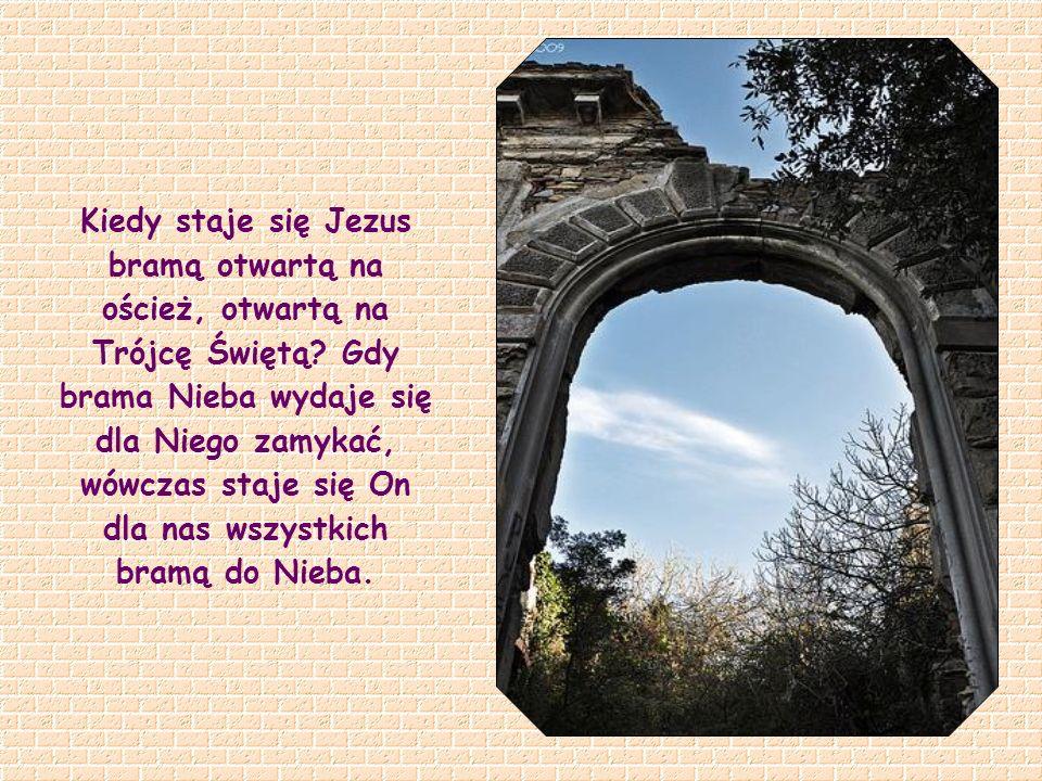 Kiedy staje się Jezus bramą otwartą na oścież, otwartą na Trójcę Świętą.
