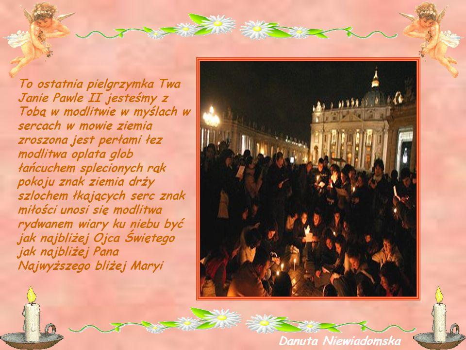 To ostatnia pielgrzymka Twa Janie Pawle II jesteśmy z Tobą w modlitwie w myślach w sercach w mowie ziemia zroszona jest perłami łez modlitwa oplata glob łańcuchem splecionych rąk pokoju znak ziemia drży szlochem łkających serc znak miłości unosi się modlitwa rydwanem wiary ku niebu być jak najbliżej Ojca Świętego jak najbliżej Pana Najwyższego bliżej Maryi