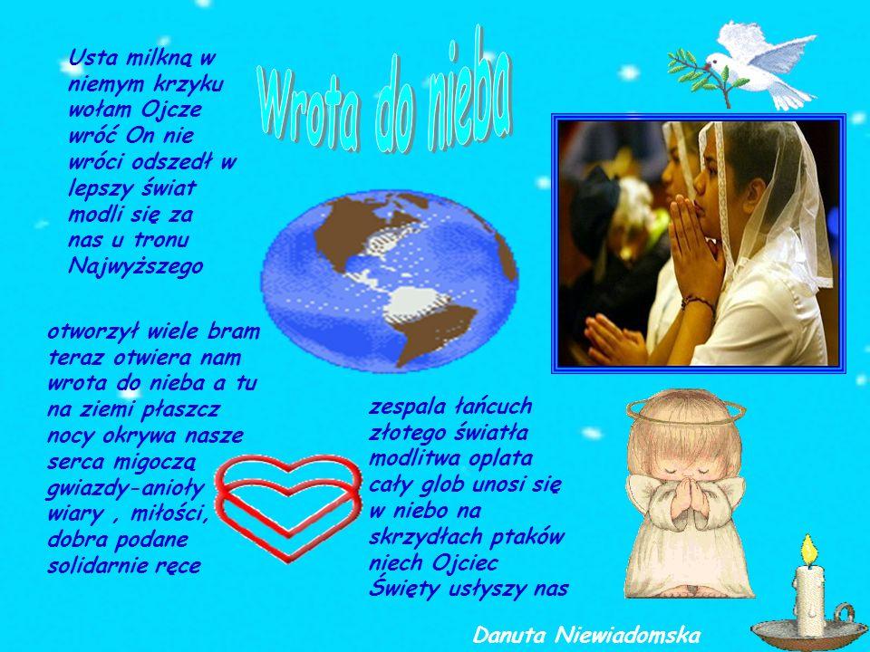Wrota do niebaUsta milkną w niemym krzyku wołam Ojcze wróć On nie wróci odszedł w lepszy świat modli się za nas u tronu Najwyższego.