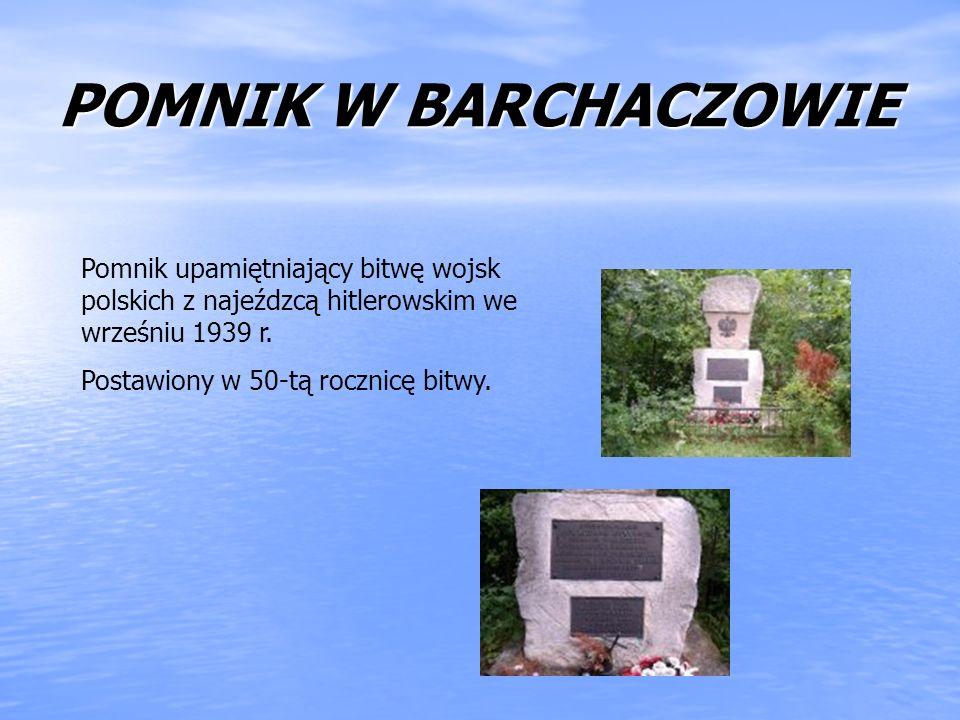 POMNIK W BARCHACZOWIE Pomnik upamiętniający bitwę wojsk polskich z najeźdzcą hitlerowskim we wrześniu 1939 r.