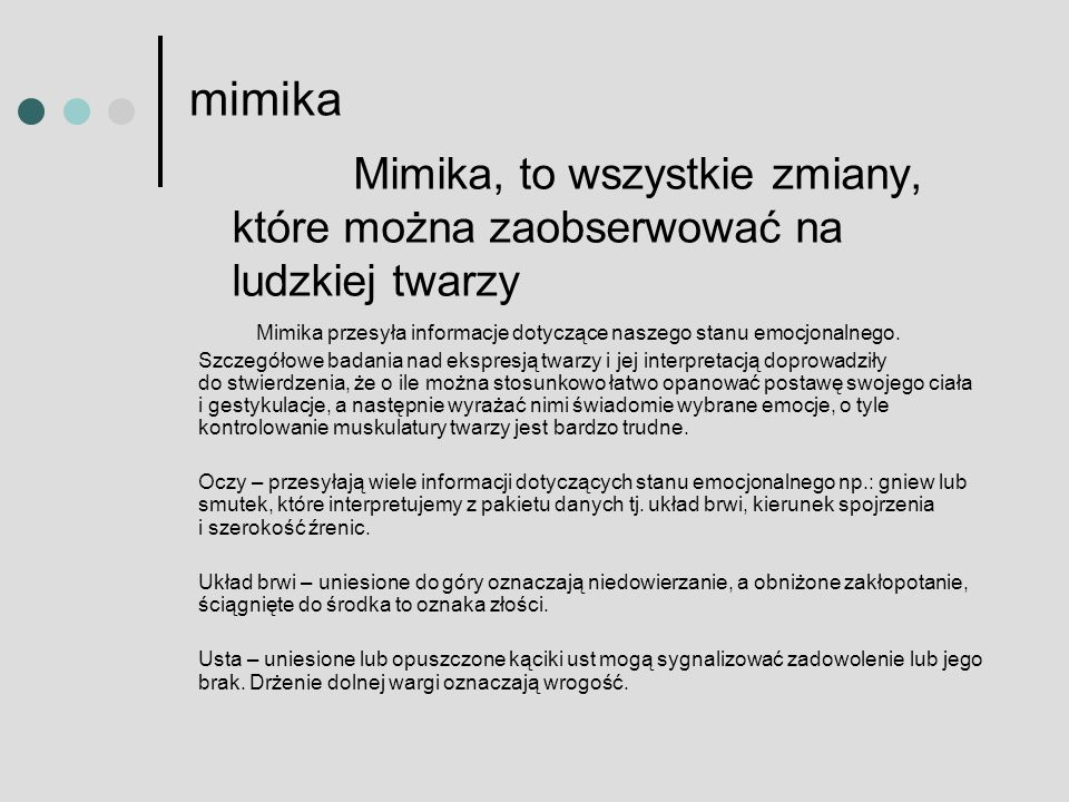 mimika Mimika, to wszystkie zmiany, które można zaobserwować na ludzkiej twarzy. Mimika przesyła informacje dotyczące naszego stanu emocjonalnego.