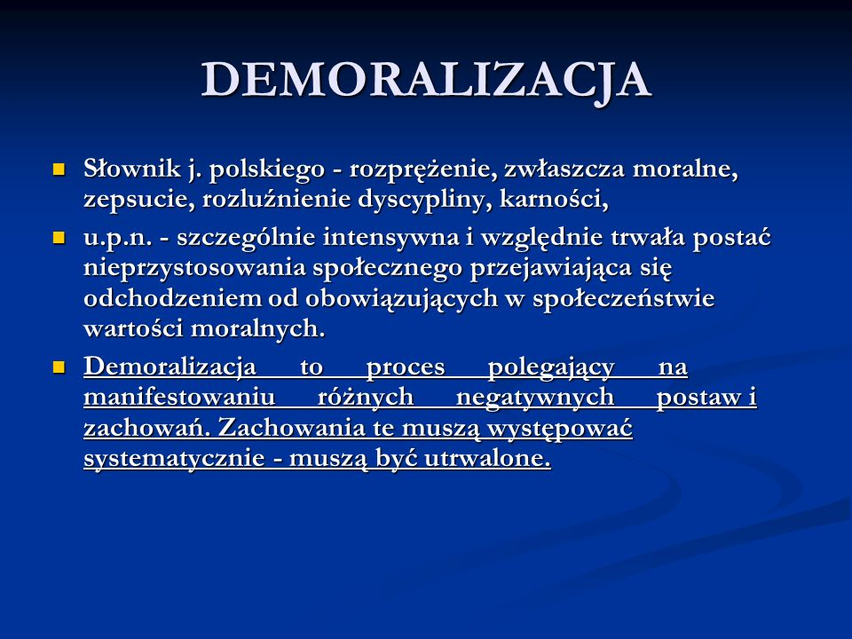 DEMORALIZACJA Słownik j. polskiego - rozprężenie, zwłaszcza moralne, zepsucie, rozluźnienie dyscypliny, karności,