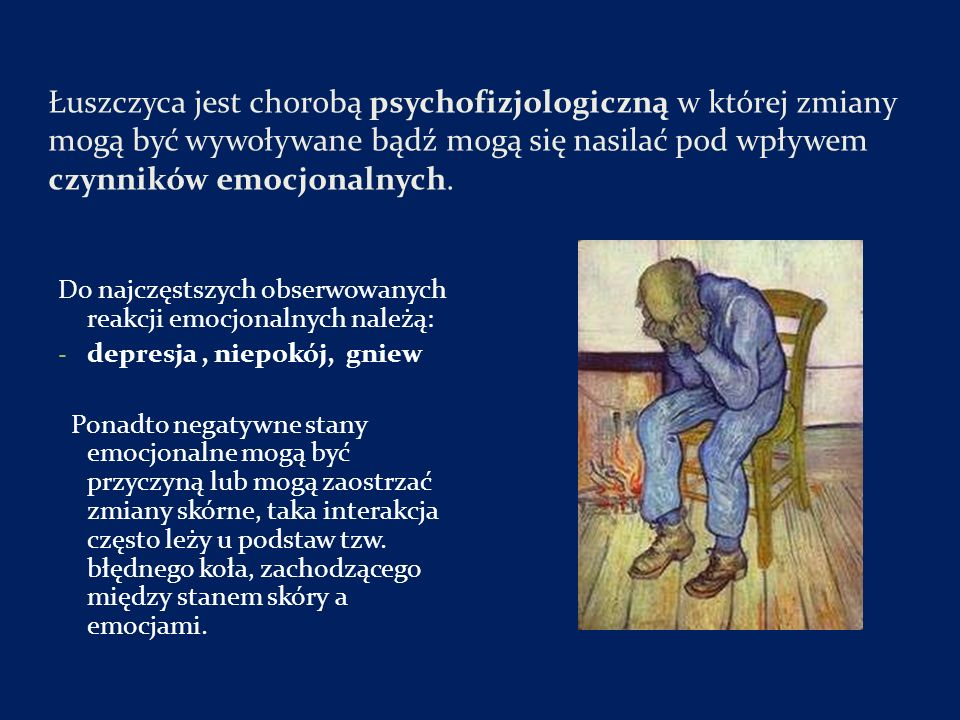 Łuszczyca jest chorobą psychofizjologiczną w której zmiany mogą być wywoływane bądź mogą się nasilać pod wpływem czynników emocjonalnych.