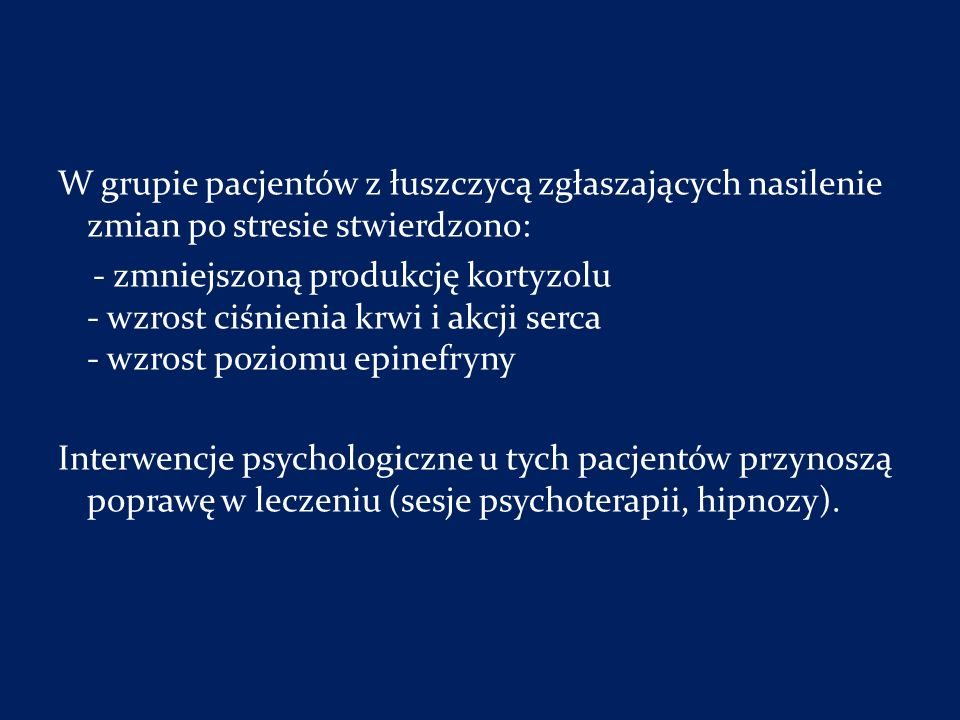 W grupie pacjentów z łuszczycą zgłaszających nasilenie zmian po stresie stwierdzono: - zmniejszoną produkcję kortyzolu - wzrost ciśnienia krwi i akcji serca - wzrost poziomu epinefryny Interwencje psychologiczne u tych pacjentów przynoszą poprawę w leczeniu (sesje psychoterapii, hipnozy).