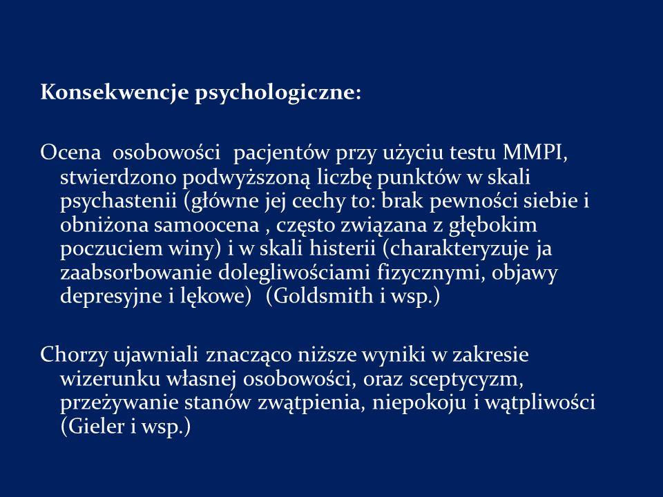Konsekwencje psychologiczne: Ocena osobowości pacjentów przy użyciu testu MMPI, stwierdzono podwyższoną liczbę punktów w skali psychastenii (główne jej cechy to: brak pewności siebie i obniżona samoocena , często związana z głębokim poczuciem winy) i w skali histerii (charakteryzuje ja zaabsorbowanie dolegliwościami fizycznymi, objawy depresyjne i lękowe) (Goldsmith i wsp.) Chorzy ujawniali znacząco niższe wyniki w zakresie wizerunku własnej osobowości, oraz sceptycyzm, przeżywanie stanów zwątpienia, niepokoju i wątpliwości (Gieler i wsp.)