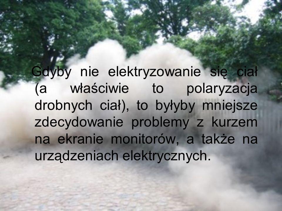 Gdyby nie elektryzowanie się ciał (a właściwie to polaryzacja drobnych ciał), to byłyby mniejsze zdecydowanie problemy z kurzem na ekranie monitorów, a także na urządzeniach elektrycznych.