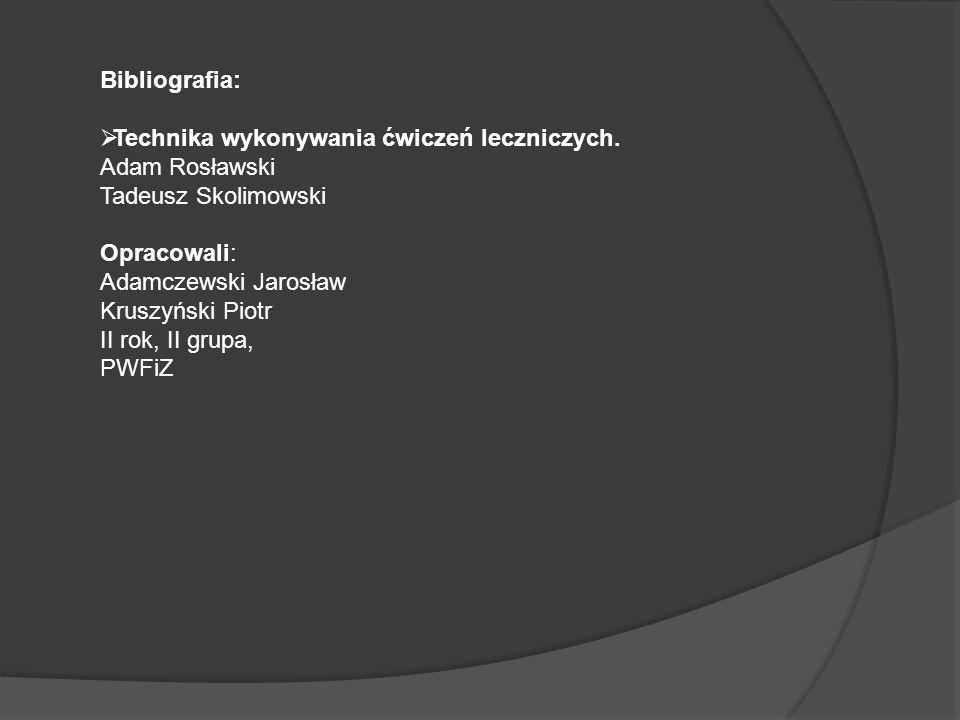 Bibliografia: Technika wykonywania ćwiczeń leczniczych. Adam Rosławski. Tadeusz Skolimowski. Opracowali: