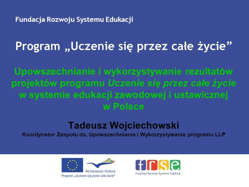 Upowszechnianie i wykorzystywanie rezultatów projektów programu Uczenie się przez całe życie w systemie edukacji zawodowej i ustawicznej w Polsce Tadeusz Wojciechowski Koordynator Zespołu ds.