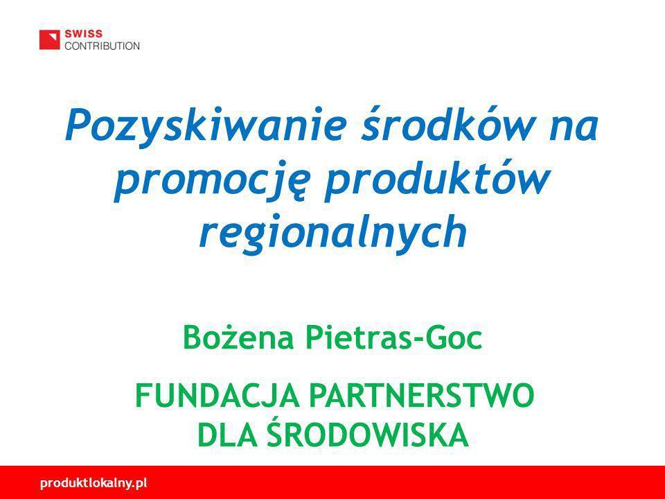 Pozyskiwanie środków na promocję produktów regionalnych Bożena Pietras-Goc FUNDACJA PARTNERSTWO DLA ŚRODOWISKA