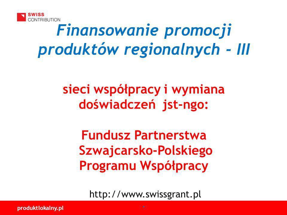 Finansowanie promocji produktów regionalnych - III sieci współpracy i wymiana doświadczeń jst-ngo: Fundusz Partnerstwa Szwajcarsko-Polskiego Programu Współpracy http://www.swissgrant.pl .