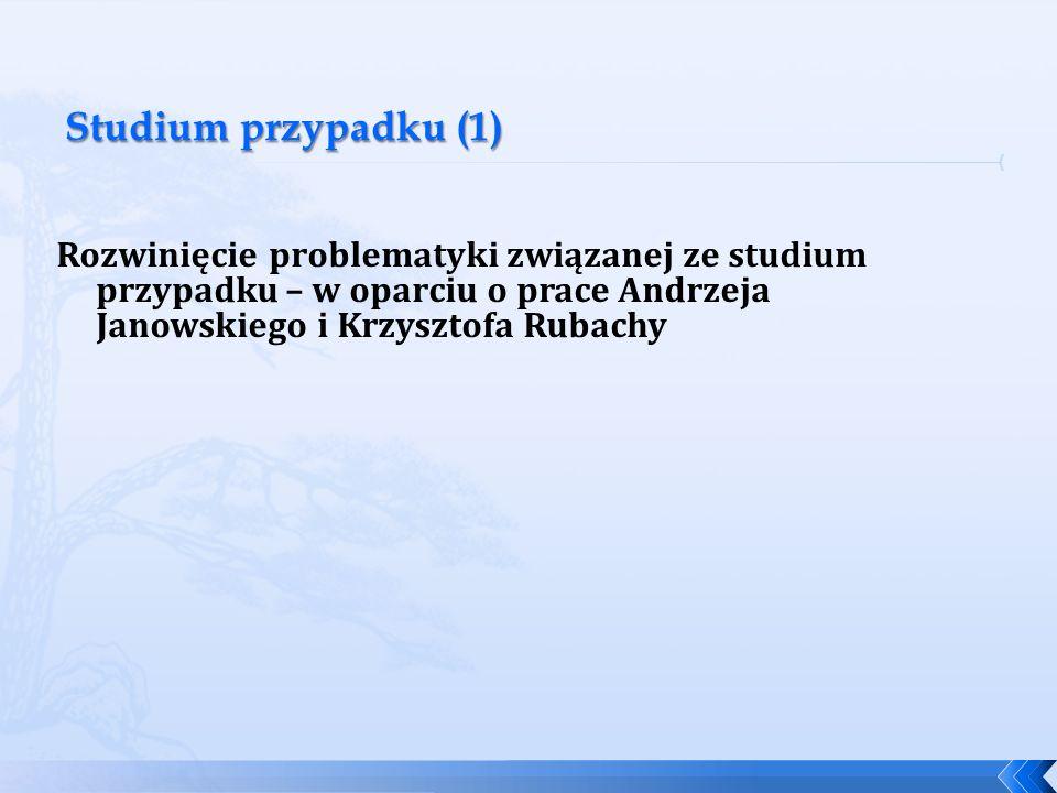 Studium przypadku (1) Rozwinięcie problematyki związanej ze studium przypadku – w oparciu o prace Andrzeja Janowskiego i Krzysztofa Rubachy.