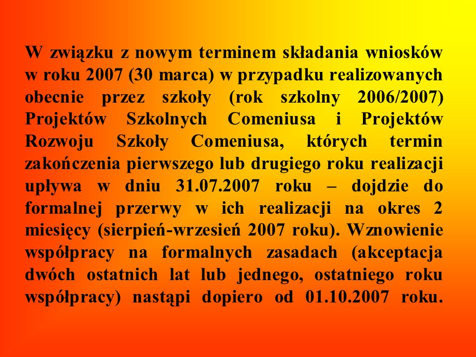 W związku z nowym terminem składania wniosków w roku 2007 (30 marca) w przypadku realizowanych obecnie przez szkoły (rok szkolny 2006/2007) Projektów Szkolnych Comeniusa i Projektów Rozwoju Szkoły Comeniusa, których termin zakończenia pierwszego lub drugiego roku realizacji upływa w dniu 31.07.2007 roku – dojdzie do formalnej przerwy w ich realizacji na okres 2 miesięcy (sierpień-wrzesień 2007 roku).