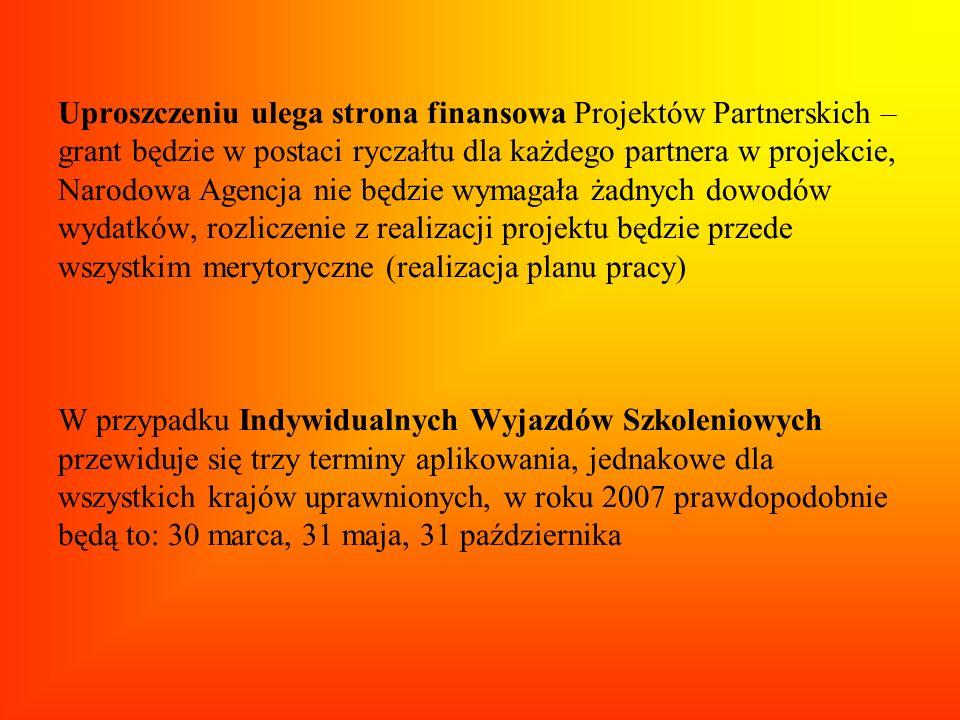 Uproszczeniu ulega strona finansowa Projektów Partnerskich – grant będzie w postaci ryczałtu dla każdego partnera w projekcie, Narodowa Agencja nie będzie wymagała żadnych dowodów wydatków, rozliczenie z realizacji projektu będzie przede wszystkim merytoryczne (realizacja planu pracy) W przypadku Indywidualnych Wyjazdów Szkoleniowych przewiduje się trzy terminy aplikowania, jednakowe dla wszystkich krajów uprawnionych, w roku 2007 prawdopodobnie będą to: 30 marca, 31 maja, 31 października