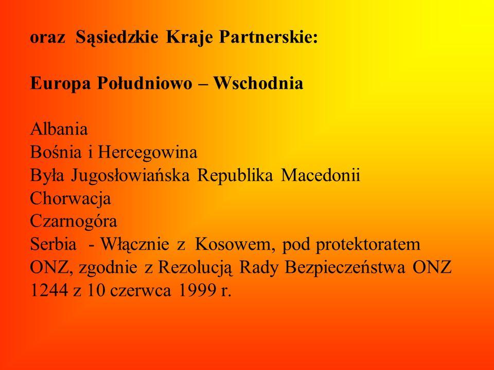 oraz Sąsiedzkie Kraje Partnerskie: Europa Południowo – Wschodnia Albania Bośnia i Hercegowina Była Jugosłowiańska Republika Macedonii Chorwacja Czarnogóra Serbia - Włącznie z Kosowem, pod protektoratem ONZ, zgodnie z Rezolucją Rady Bezpieczeństwa ONZ 1244 z 10 czerwca 1999 r.