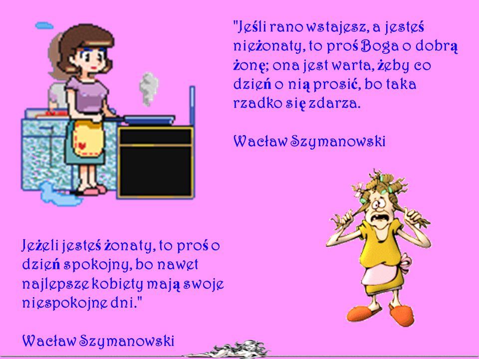 Jeśli rano wstajesz, a jesteś nieżonaty, to proś Boga o dobrą żonę; ona jest warta, żeby co dzień o nią prosić, bo taka rzadko się zdarza.