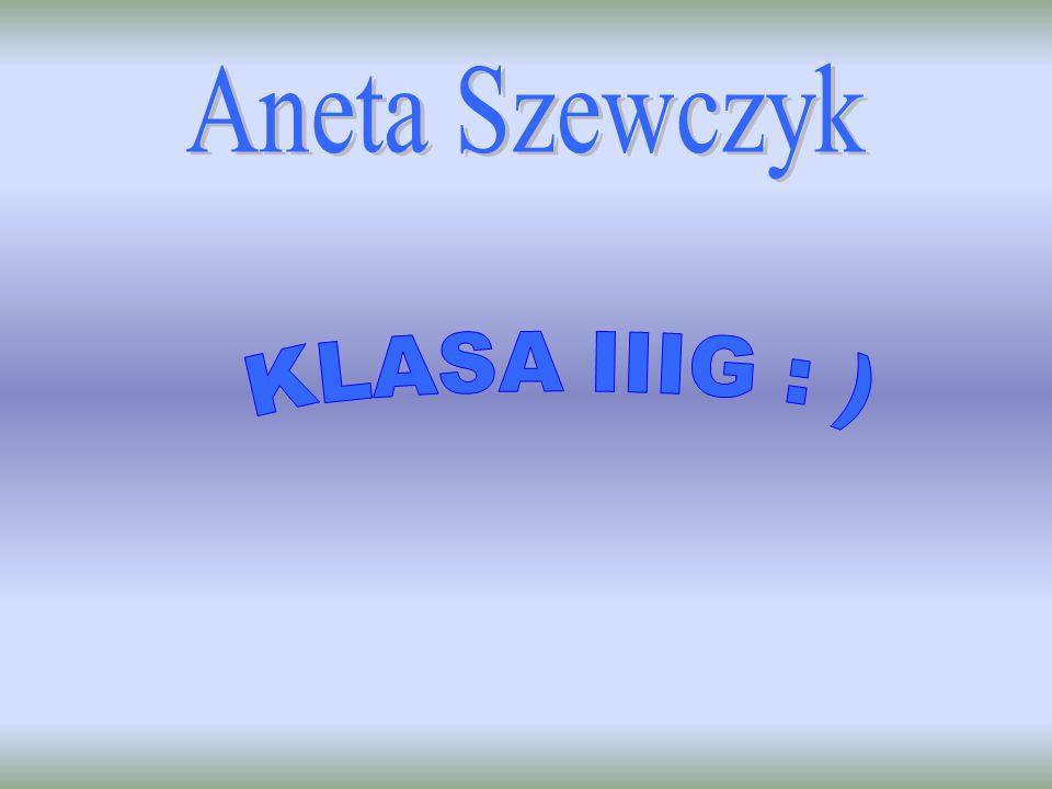 Aneta Szewczyk KLASA IIIG : )