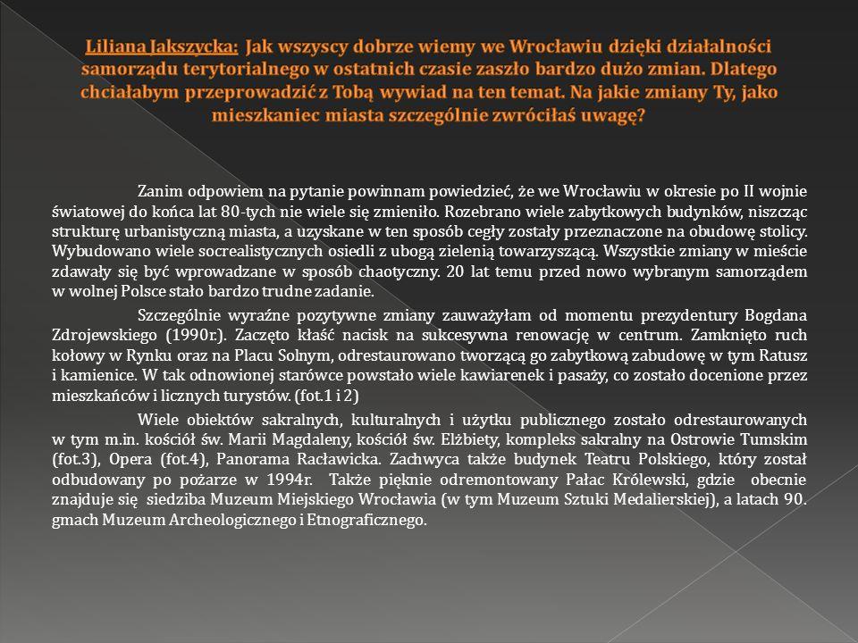 Liliana Jakszycka: Jak wszyscy dobrze wiemy we Wrocławiu dzięki działalności samorządu terytorialnego w ostatnich czasie zaszło bardzo dużo zmian. Dlatego chciałabym przeprowadzić z Tobą wywiad na ten temat. Na jakie zmiany Ty, jako mieszkaniec miasta szczególnie zwróciłaś uwagę