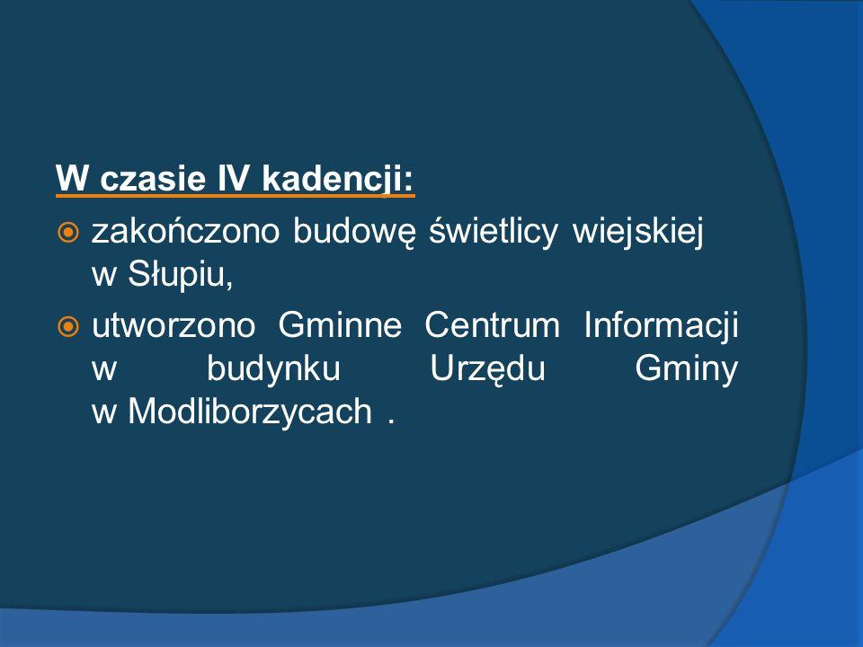 W czasie IV kadencji: zakończono budowę świetlicy wiejskiej w Słupiu, utworzono Gminne Centrum Informacji w budynku Urzędu Gminy w Modliborzycach .
