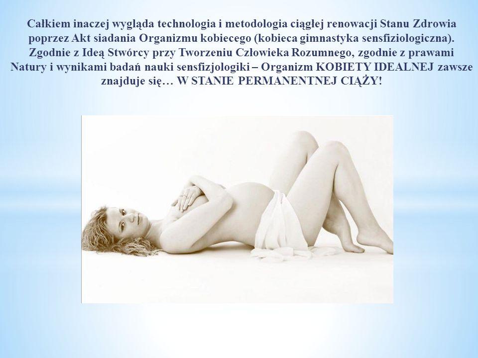 Całkiem inaczej wygląda technologia i metodologia ciągłej renowacji Stanu Zdrowia poprzez Akt siadania Organizmu kobiecego (kobieca gimnastyka sensfiziologiczna).