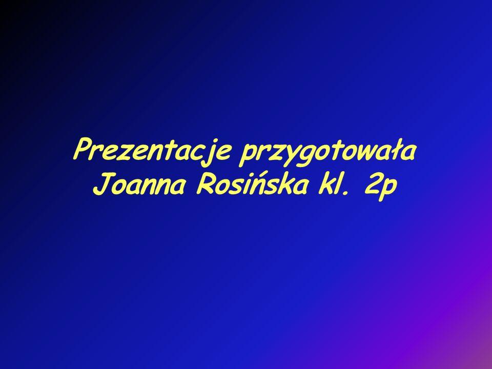 Prezentacje przygotowała Joanna Rosińska kl. 2p