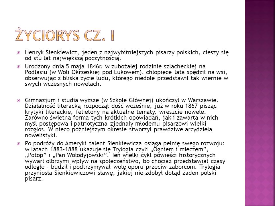 Życiorys cz. IHenryk Sienkiewicz, jeden z najwybitniejszych pisarzy polskich, cieszy się od stu lat największą poczytnością.